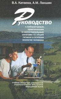 Руководство к лабораторным, практическим и самостоятельным занятиям по общей гигиене и основам экологии человека. Валентина Катаева, Андрей Лакшин