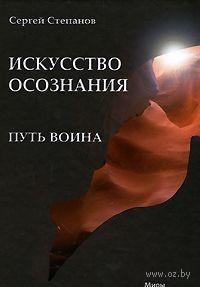 Путь воина. Искусство осознания. Сергей Степанов