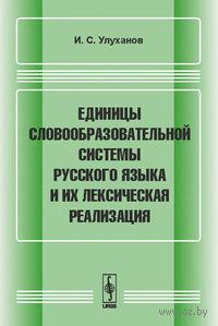 Единицы словообразовательной системы русского языка и их лексическая реализация. Игорь Улуханов