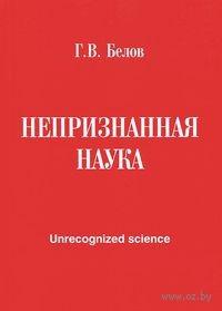 Непризнанная наука. Г. Белов
