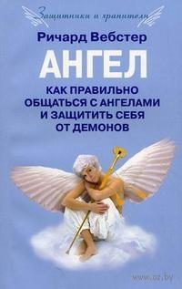 Ангел. Как правильно общаться с ангелами и защитить себя от демонов. Ричард Вебстер