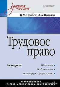 Трудовое право. Вячеслав Оробец, Дмитрий Яковлев