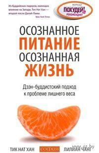 Осознанное питание - осознанная жизнь. Дзэн-буддистский подход к проблеме лишнего веса. Нат Хан, Лилиан Чанг