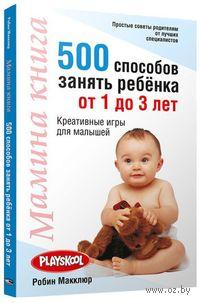 Мамина книга. 500 способов занять ребенка от 1 до 3 лет. Робин Макклюр