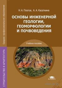 Основы инженерной геологии, геоморфологии и почвоведения. Николай Платов, А. Касаткина