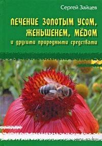 Лечение золотым усом, женьшенем, медом и другими природными средствами. Сергей Зайцев