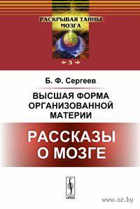 Высшая форма организованной материи. Рассказы о мозге. Б. Сергеев