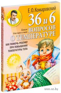36 и 6 вопросов о температуре. Как помочь ребенку при повышении температуры тела: книга для мам и пап. Евгений Комаровский