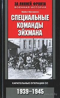 Специальные команды Эйхмана. Карательные операции СС. 1939-1945. Майкл Масманно