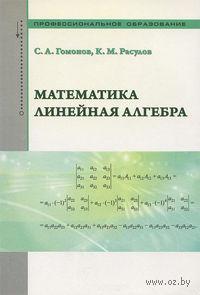Математика. Линейная алгебра. Учебно-справочное пособие. С. Гомонов, К. Расулов