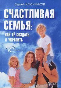 Счастливая семья. Как ее создать и укрепить