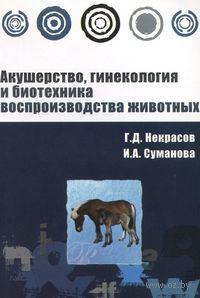 Акушерство, гинекология и биотехника воспроизводства животных. Геннадий Некрасов, Ирина Суманова