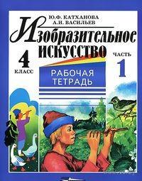 Изобразительное искусство. 4 класс. Рабочая тетрадь. В 2 частях. Часть 1. Ю. Катханова, А. Васильев