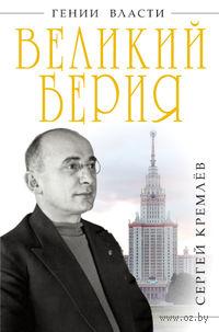 Великий Берия. Лучший менеджер XX века. Сергей Кремлев
