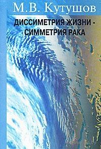 Диссимметрия жизни - симметрия рака. М. Кутушов