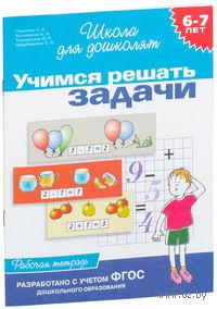 Учимся решать задачи. Рабочая тетрадь для детей 6-7 лет