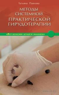 Методы системной практической гирудотерапии. Татьяна Павлова