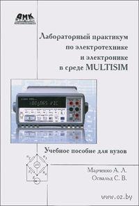 Лабораторный практикум по электротехнике и электронике в среде Multisim. Алексей Марченко, Сергей Освальд