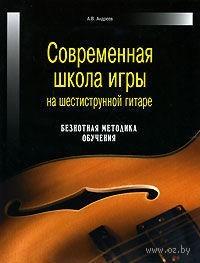 Современная школа игры на шестиструнной гитаре. Безнотная методика обучения. Александр Андреев