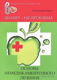 Диабет - не проблема. Основы немедикаментозного лечения. Александр Добров