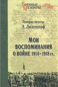 Мои воспоминания о войне 1914-1918 гг.. Эрих Людендорф