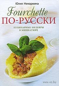 Fourchette по-русски. Кулинарные шедевры в миниатюре. Юлия Некоркина