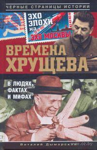 Времена Хрущева. В людях, фактах и мифах. Виталий Дымарский