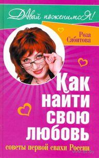 Как найти свою любовь. Советы первой свахи России. Роза Сябитова