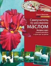 Самоучитель по рисованию маслом. Ольга Шматова