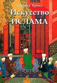 Искусство ислама. Барбара Бренд