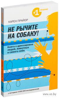 Не рычите на собаку! Книга о дрессировке людей, животных и самого себя (м). Карен Прайор