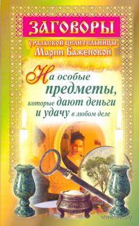 Заговоры уральской целительницы Марии Баженовой на особые предметы, которые дают (м). Мария Баженова