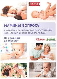 Мамины вопросы и ответы специалистов о воспитании, кормлении и здоровье малыша