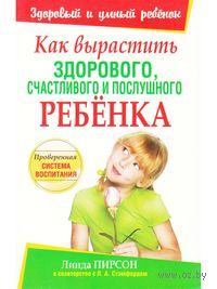 Как вырастить здорового, счастливого и послушного ребенка. Линда Пирсон, Л. Стэмфорд