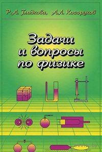 Задачи и вопросы по физике. Римма Гладкова, Александр Косоруков