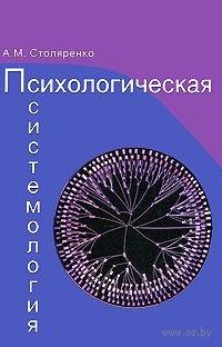 Психологическая системология. Теория, исследования, практика. Алексей Столяренко
