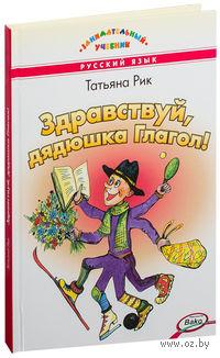 Здравствуй, дядюшка Глагол!. Татьяна Рик