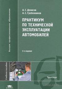 Практикум по технической эксплуатации автомобилей. Александр Денисов, Александр Гребенников