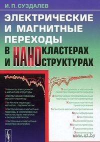 Электрические и магнитные переходы в нанокластерах и наноструктурах. Игорь Суздалев
