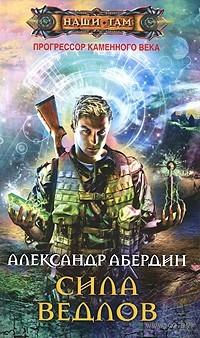 Прогрессор каменного века. Книга 2. Сила ведлов. Александр Абердин
