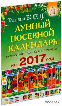 Посевной лунный календарь в самых понятных и удобных таблицах на 2017 год. Татьяна Борщ