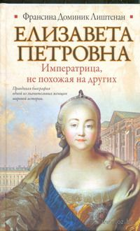 Елизавета Петровна. Императрица, не похожая на других. Франсина Лиштенан