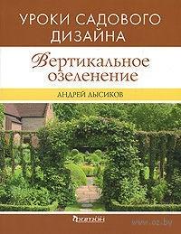 Вертикальное озеленение. Уроки садового дизайна. Андрей Лысиков