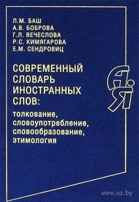Современный словарь иностранных слов. Толкование, словоупотребление, словообразование, этимология