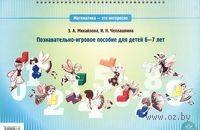 Математика - это интересно. Познавательно-игровое пособие для детей 6-7 лет. Ирина Чеплашкина, Зинаида Михайлова