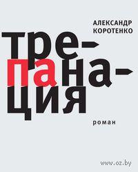 Трепанация. Александр Коротенко