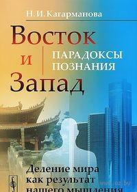Восток и Запад. Парадоксы познания. Н. Кагарманова