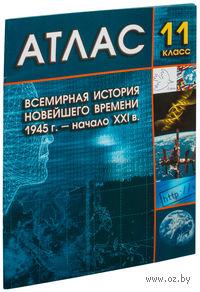 Всемирная история Новейшего времени. 1945 г. – начало XXI в. 11 класс. Атлас