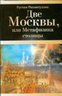 Две Москвы, или Метафизика столицы. Рустам Рахматуллин