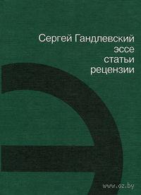 Сергей Гандлевский. Эссе, статьи, рецензии. Сергей Гандлевский